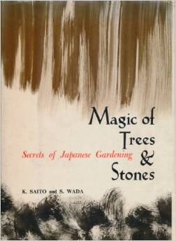Magic of trees and stones. Secrets of Japanese gardening., SAITO, Katsuo & WADA, Sadaji.